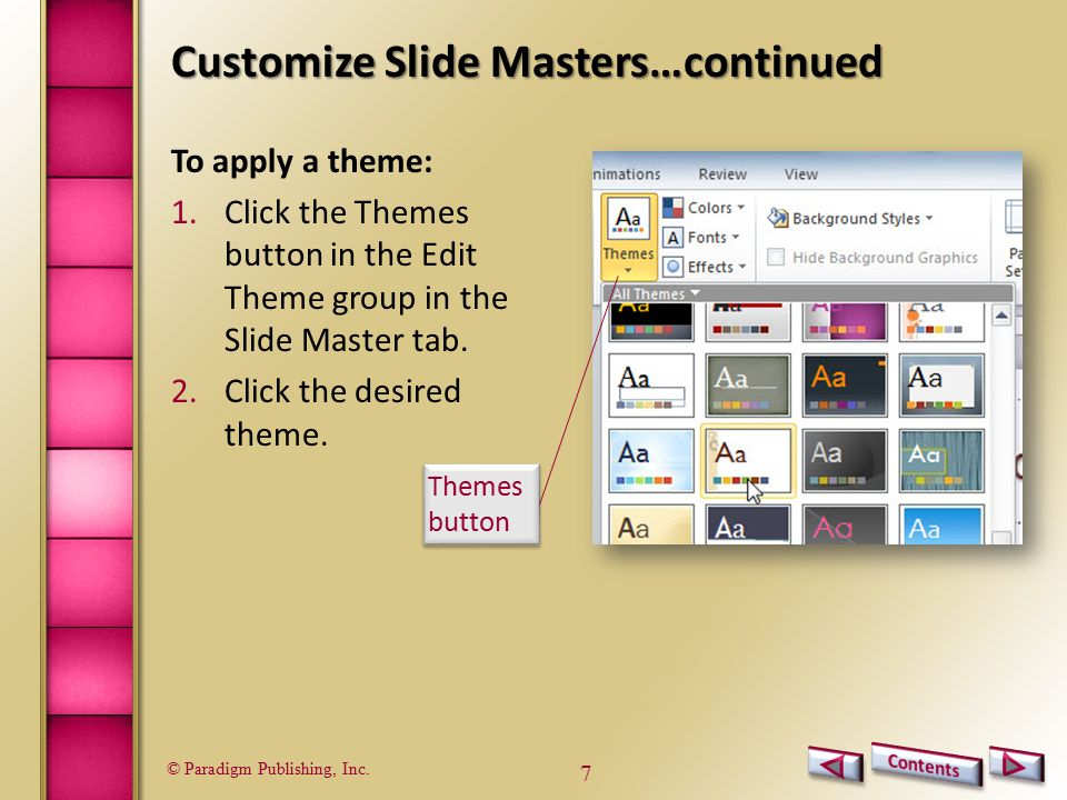© Paradigm Publishing, Inc. 7 Customize Slide Masters…continued To apply a theme: 1.Click the Themes button in the Edit Theme group in the Slide Maste