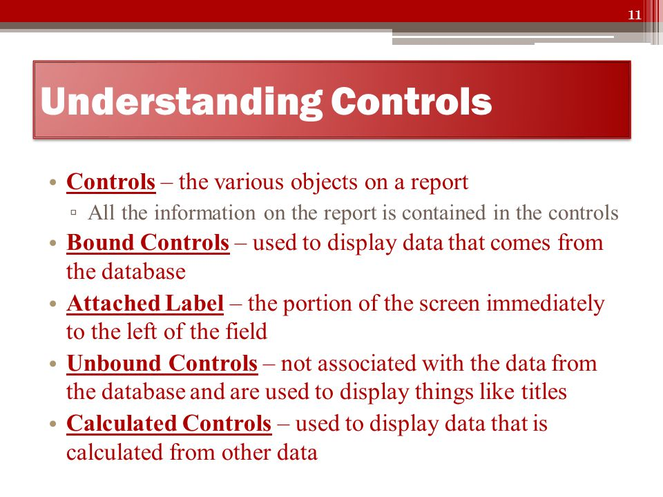 Understanding Controls Controls – the various objects on a report ▫ All the information on the report is contained in the controls Bound Controls – used to display data that comes from the database Attached Label – the portion of the screen immediately to the left of the field Unbound Controls – not associated with the data from the database and are used to display things like titles Calculated Controls – used to display data that is calculated from other data 11