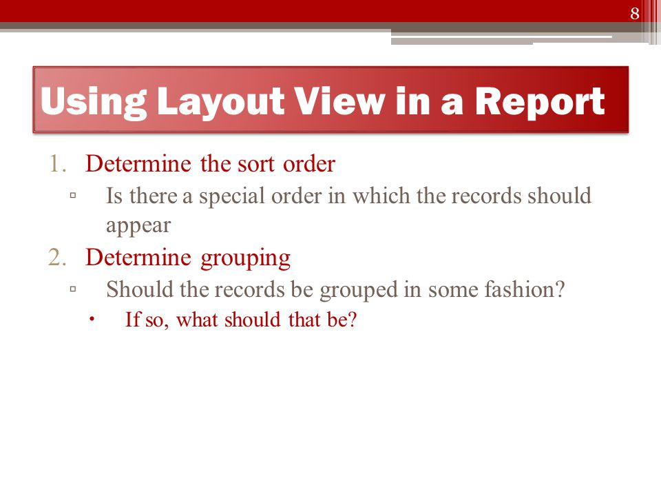 Using Layout View in a Report 1.Determine the sort order ▫ Is there a special order in which the records should appear 2.Determine grouping ▫ Should the records be grouped in some fashion.