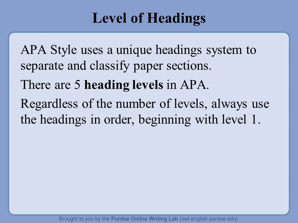 Level of Headings APA Style uses a unique headings system to separate and classify paper sections. There are 5 heading levels in APA. Regardless of th