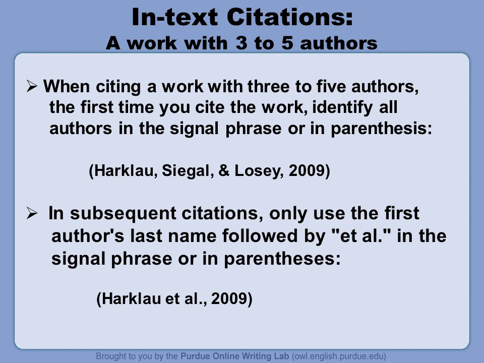 In-text Citations: A work with 3 to 5 authors  When citing a work with three to five authors, the first time you cite the work, identify all authors in the signal phrase or in parenthesis: (Harklau, Siegal, & Losey, 2009)  In subsequent citations, only use the first author s last name followed by et al. in the signal phrase or in parentheses: (Harklau et al., 2009)