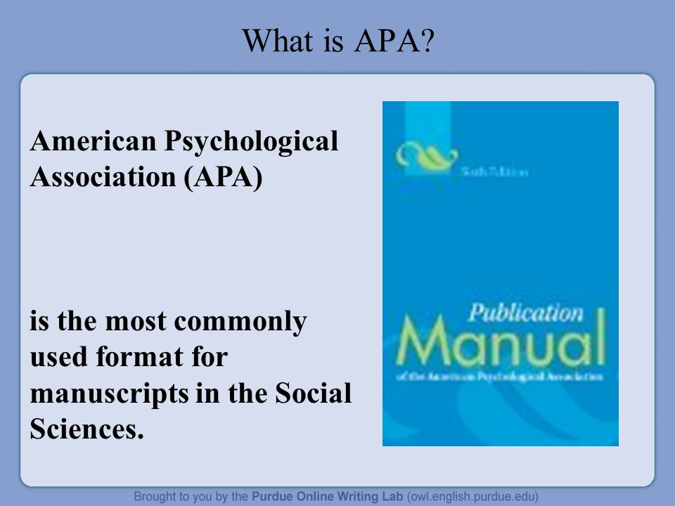What is APA? American Psychological Association (APA) is the most commonly used format for manuscripts in the Social Sciences.
