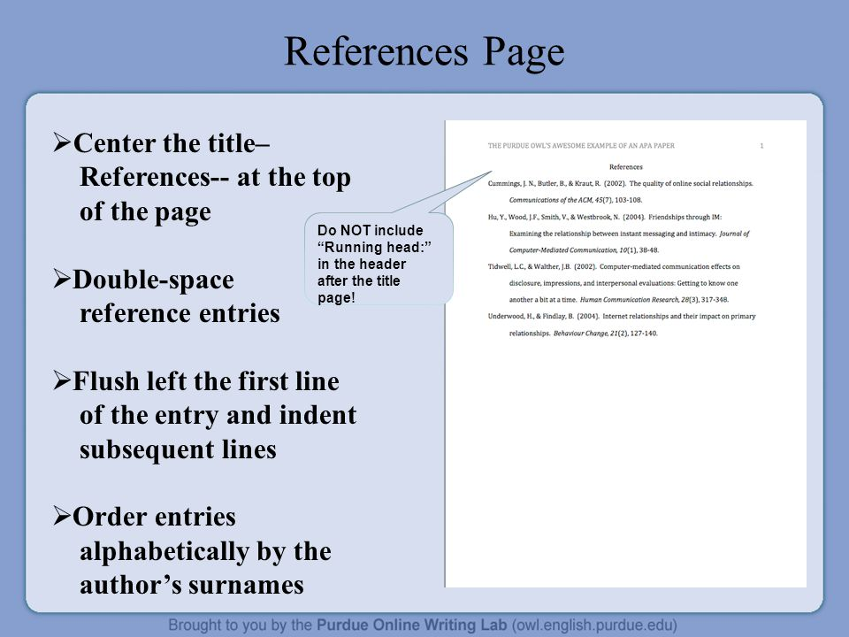 References Page  Center the title– References-- at the top of the page  Double-space reference entries  Flush left the first line of the entry and