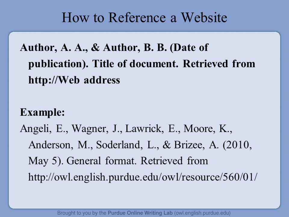 How to Reference a Website Author, A. A., & Author, B. B. (Date of publication). Title of document. Retrieved from http://Web address Example: Angeli,