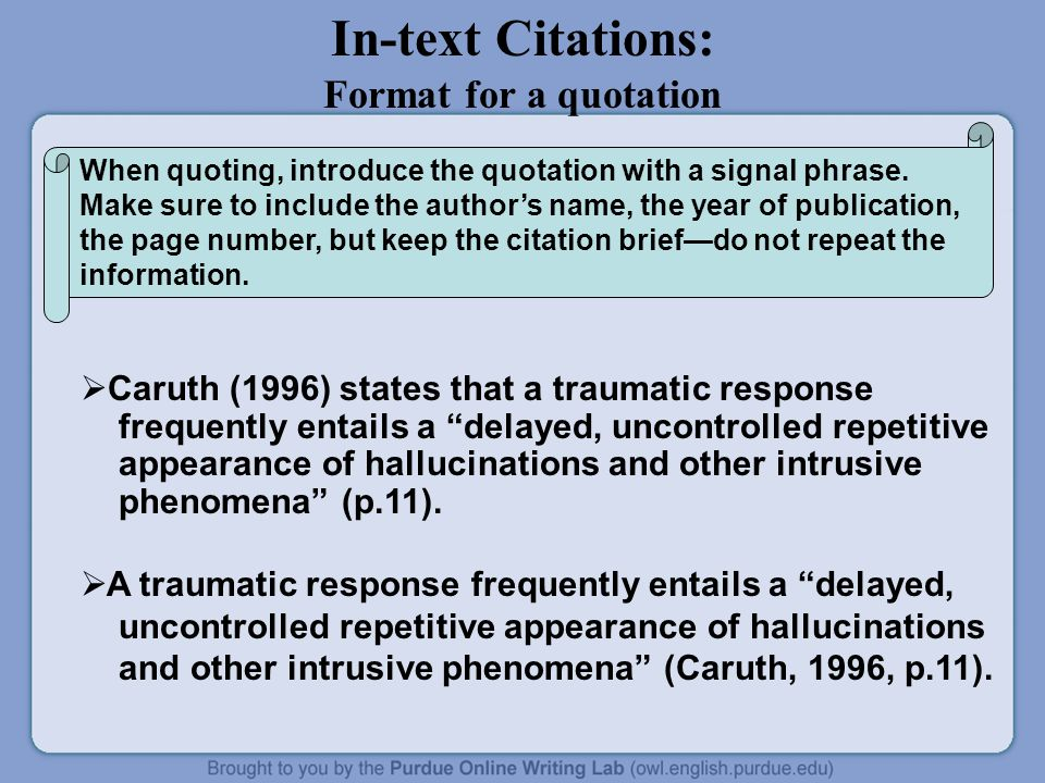 In-text Citations: Format for a quotation  Caruth (1996) states that a traumatic response frequently entails a delayed, uncontrolled repetitive appearance of hallucinations and other intrusive phenomena (p.11).