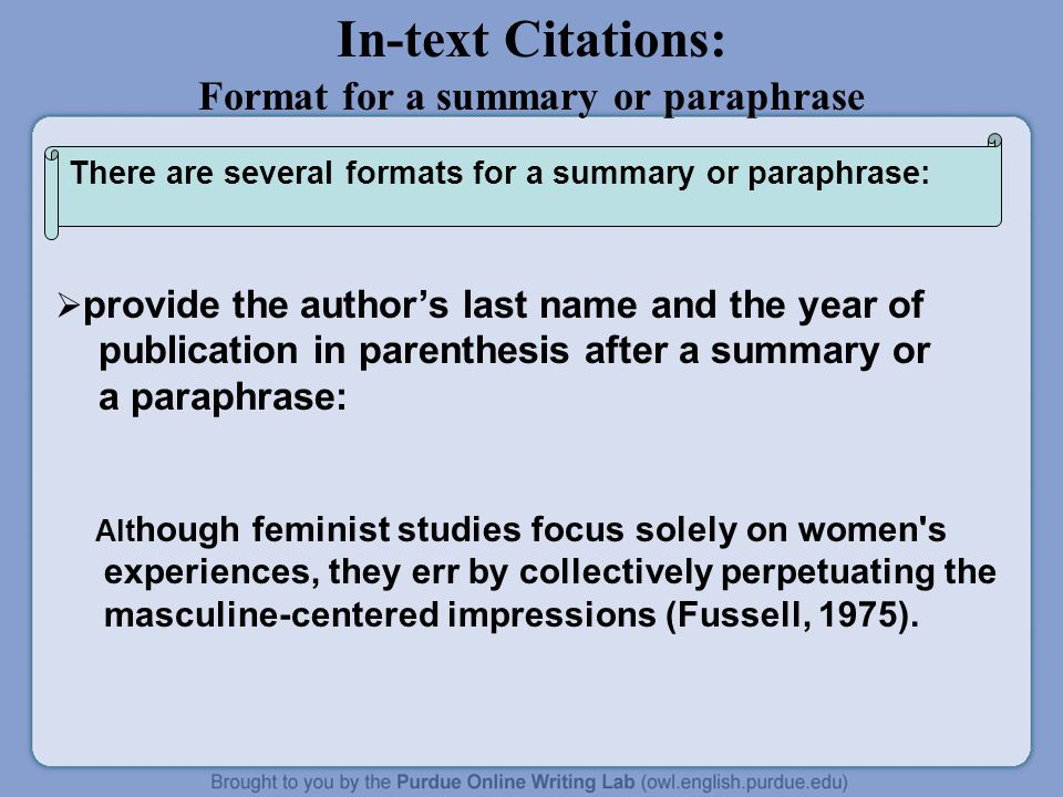 In-text Citations: Format for a summary or paraphrase  provide the author's last name and the year of publication in parenthesis after a summary or a paraphrase: Alt hough feminist studies focus solely on women s experiences, they err by collectively perpetuating the masculine-centered impressions (Fussell, 1975).