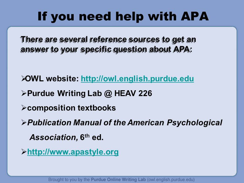 If you need help with APA There are several reference sources to get an answer to your specific question about APA:  OWL website: http://owl.english.