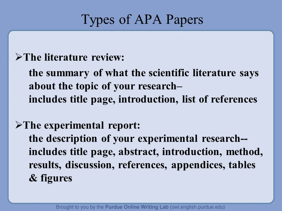 Types of APA Papers  The literature review: the summary of what the scientific literature says about the topic of your research– includes title page, introduction, list of references  The experimental report: the description of your experimental research-- includes title page, abstract, introduction, method, results, discussion, references, appendices, tables & figures