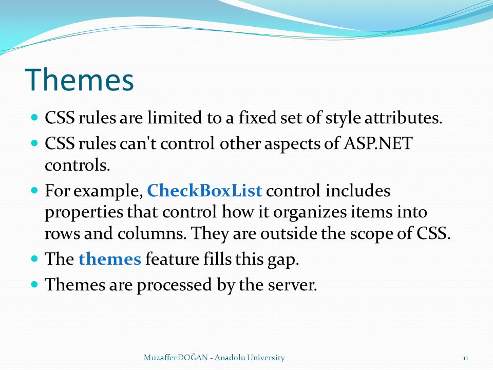 Themes CSS rules are limited to a fixed set of style attributes. CSS rules can't control other aspects of ASP.NET controls. For example, CheckBoxList