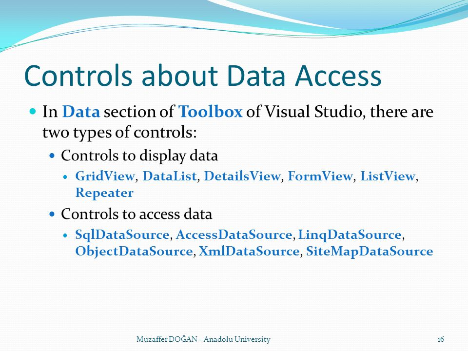 Controls about Data Access In Data section of Toolbox of Visual Studio, there are two types of controls: Controls to display data GridView, DataList, DetailsView, FormView, ListView, Repeater Controls to access data SqlDataSource, AccessDataSource, LinqDataSource, ObjectDataSource, XmlDataSource, SiteMapDataSource Muzaffer DOĞAN - Anadolu University16