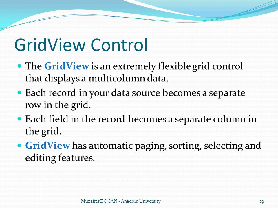 GridView Control The GridView is an extremely flexible grid control that displays a multicolumn data. Each record in your data source becomes a separa