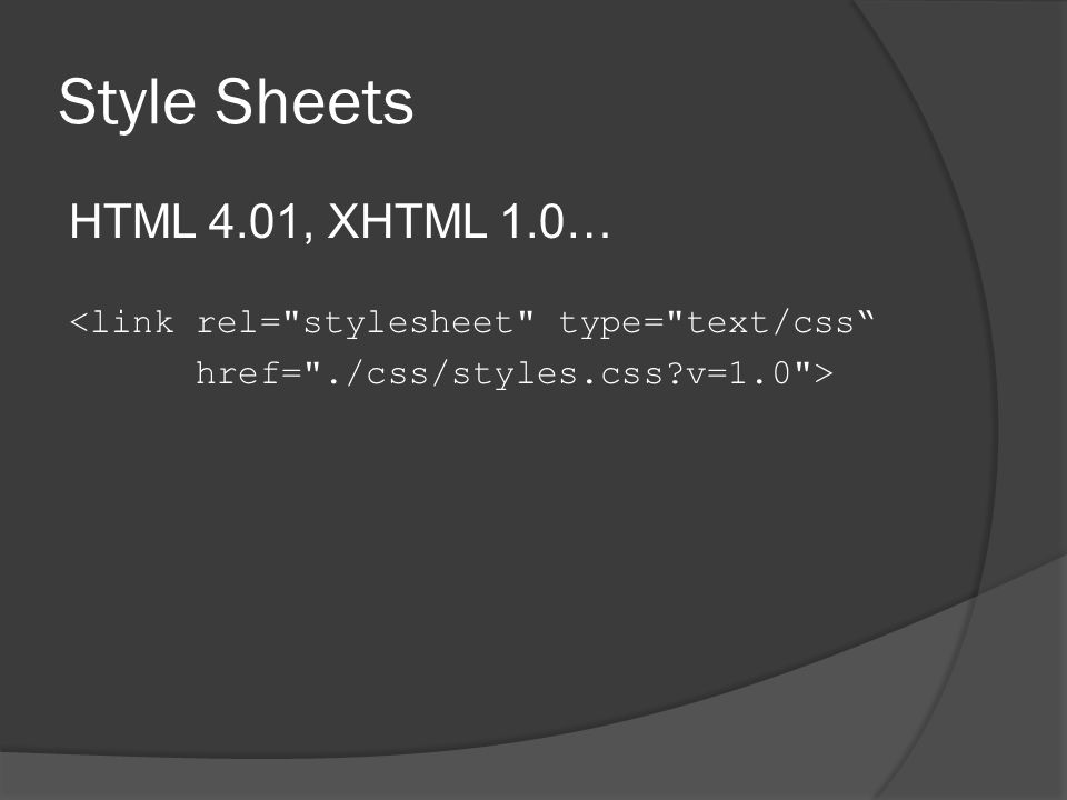 Style Sheets HTML 4.01, XHTML 1.0… <link rel= stylesheet type= text/css href= ./css/styles.css v=1.0 >
