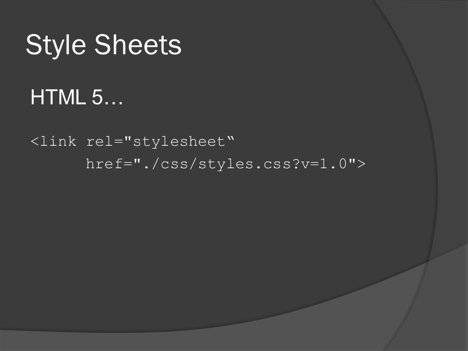 Style Sheets HTML 5… <link rel= stylesheet href= ./css/styles.css v=1.0 >