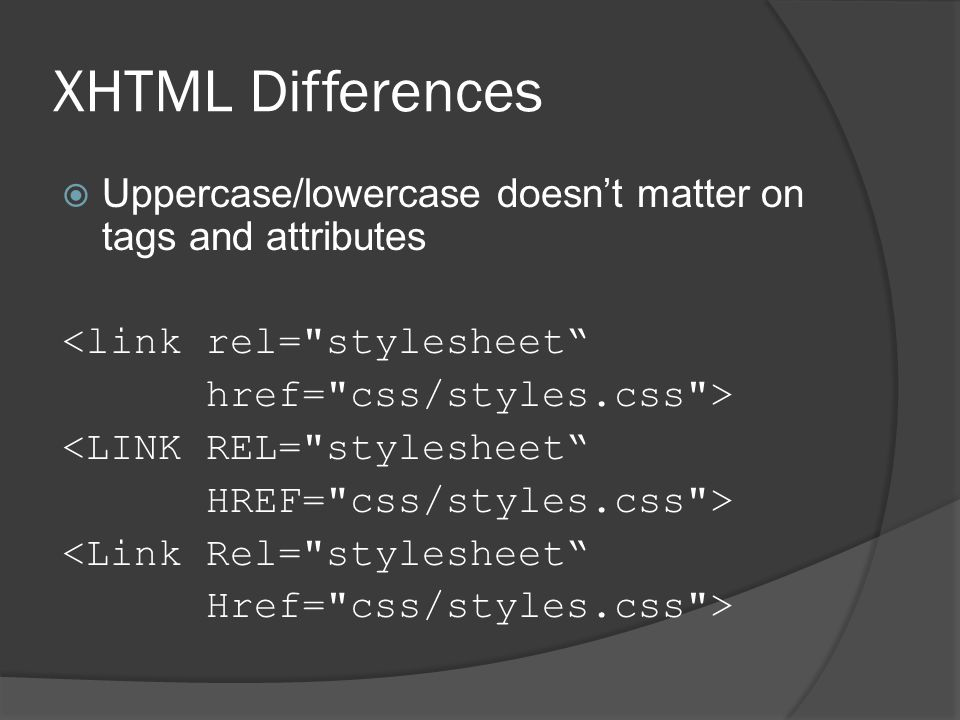XHTML Differences  Uppercase/lowercase doesn't matter on tags and attributes <link rel= stylesheet href= css/styles.css > <LINK REL= stylesheet HREF= css/styles.css > <Link Rel= stylesheet Href= css/styles.css >