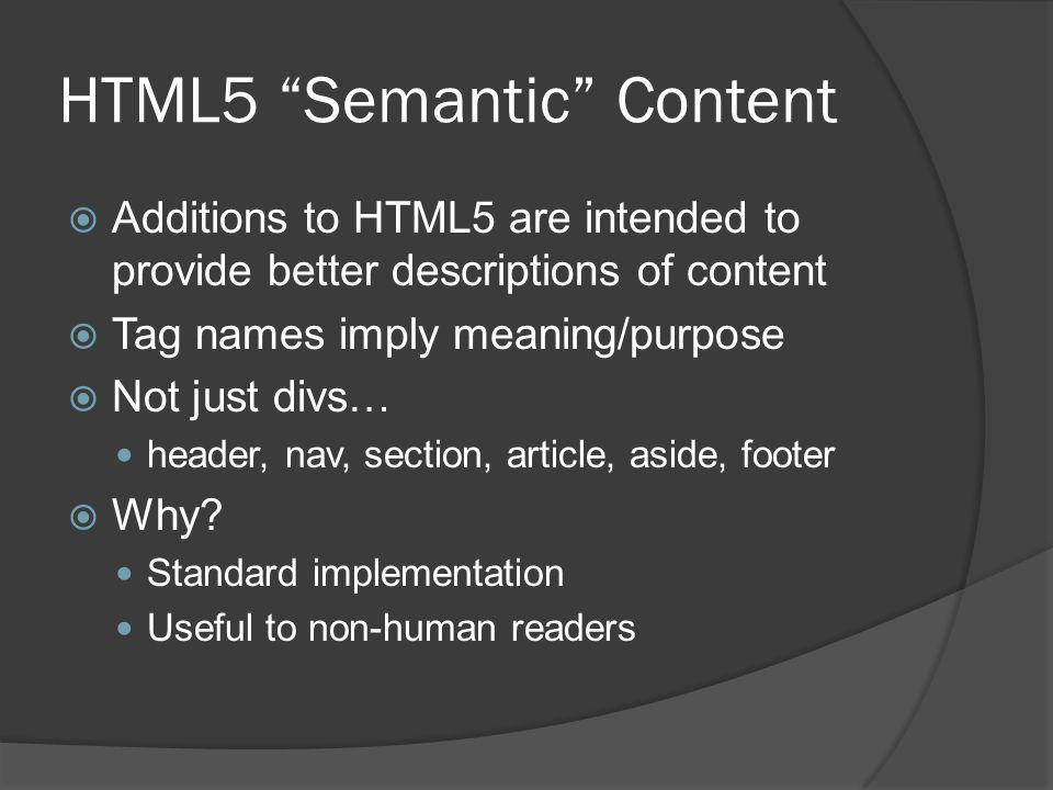 HTML5 Semantic Content  Additions to HTML5 are intended to provide better descriptions of content  Tag names imply meaning/purpose  Not just divs… header, nav, section, article, aside, footer  Why.