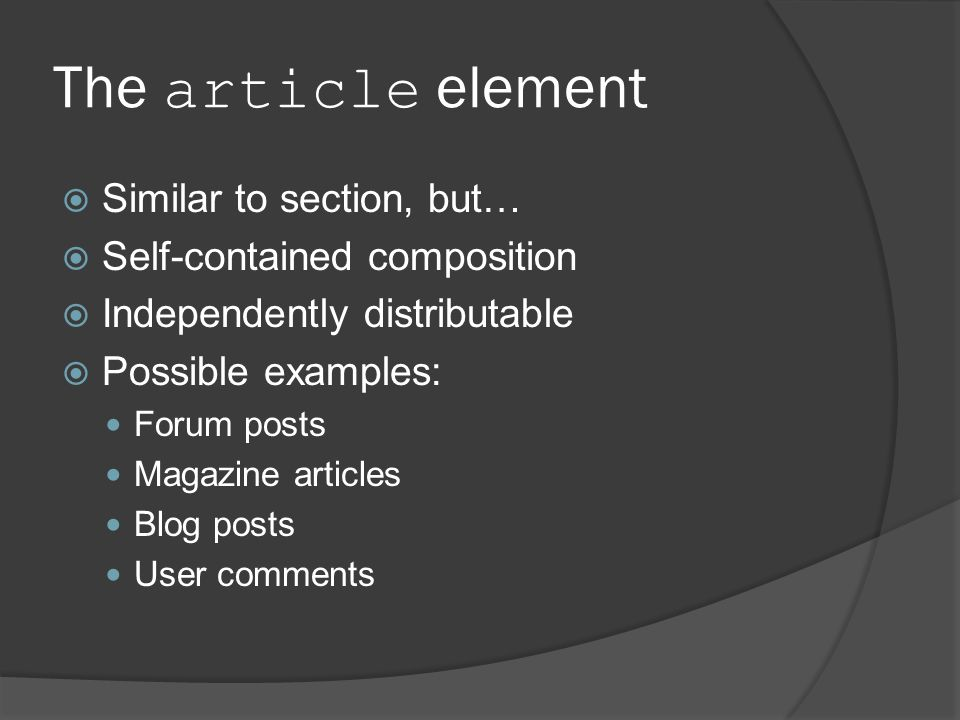 The article element  Similar to section, but…  Self-contained composition  Independently distributable  Possible examples: Forum posts Magazine articles Blog posts User comments