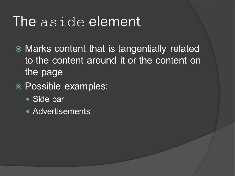 The aside element  Marks content that is tangentially related to the content around it or the content on the page  Possible examples: Side bar Advertisements