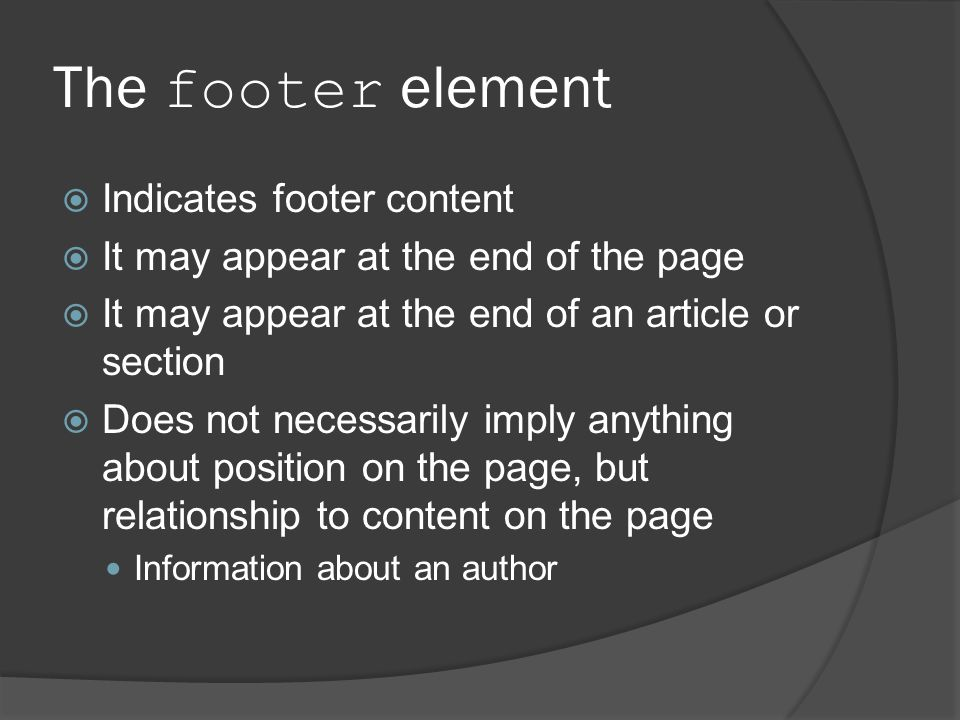 The footer element  Indicates footer content  It may appear at the end of the page  It may appear at the end of an article or section  Does not necessarily imply anything about position on the page, but relationship to content on the page Information about an author