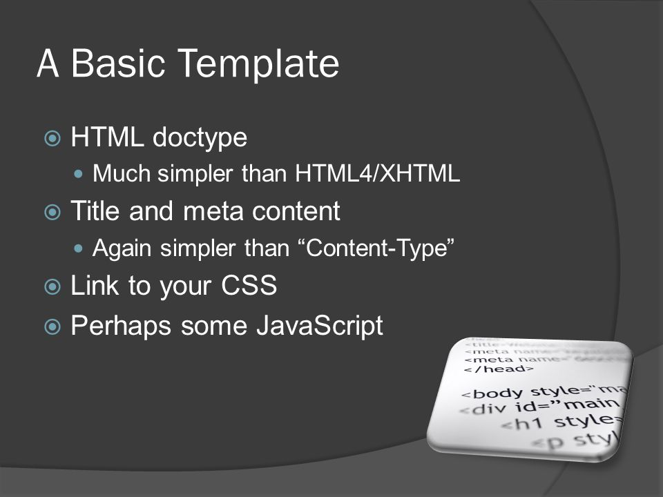 A Basic Template  HTML doctype Much simpler than HTML4/XHTML  Title and meta content Again simpler than Content-Type  Link to your CSS  Perhaps some JavaScript