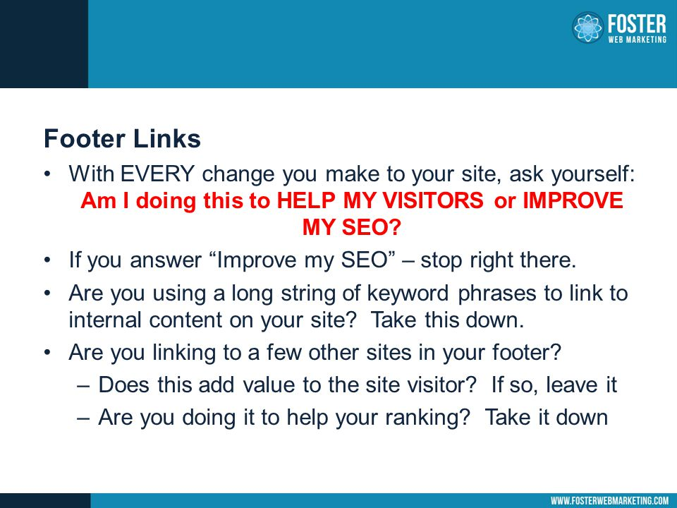 Footer Links With EVERY change you make to your site, ask yourself: Am I doing this to HELP MY VISITORS or IMPROVE MY SEO.