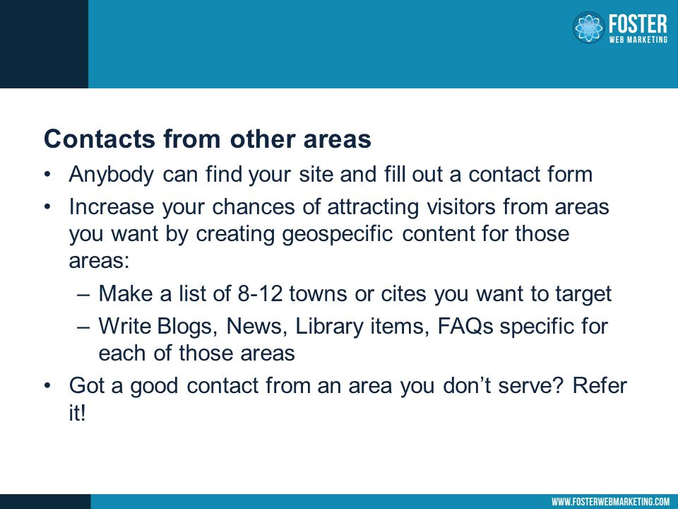 Contacts from other areas Anybody can find your site and fill out a contact form Increase your chances of attracting visitors from areas you want by c