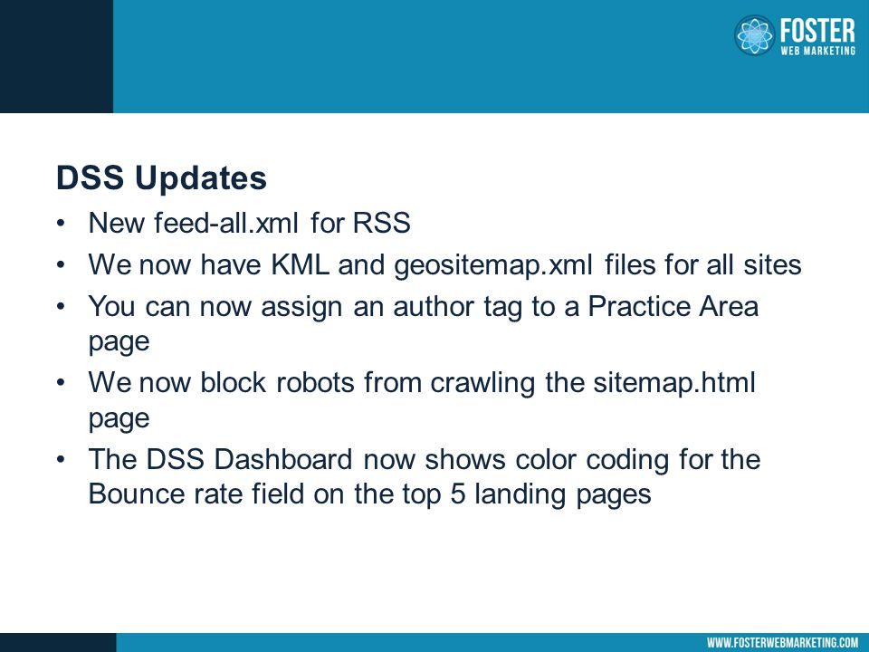 DSS Updates New feed-all.xml for RSS We now have KML and geositemap.xml files for all sites You can now assign an author tag to a Practice Area page We now block robots from crawling the sitemap.html page The DSS Dashboard now shows color coding for the Bounce rate field on the top 5 landing pages