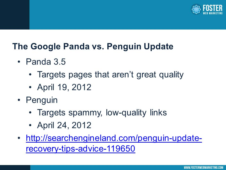 The Google Panda vs. Penguin Update Panda 3.5 Targets pages that aren't great quality April 19, 2012 Penguin Targets spammy, low-quality links April 2