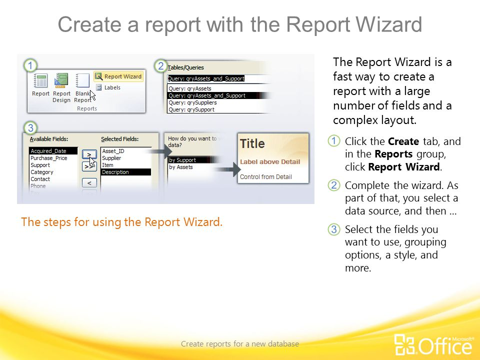 Create a report with the Report Wizard Create reports for a new database The steps for using the Report Wizard.