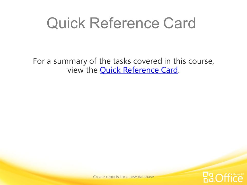 Quick Reference Card For a summary of the tasks covered in this course, view the Quick Reference Card.Quick Reference Card Create reports for a new database