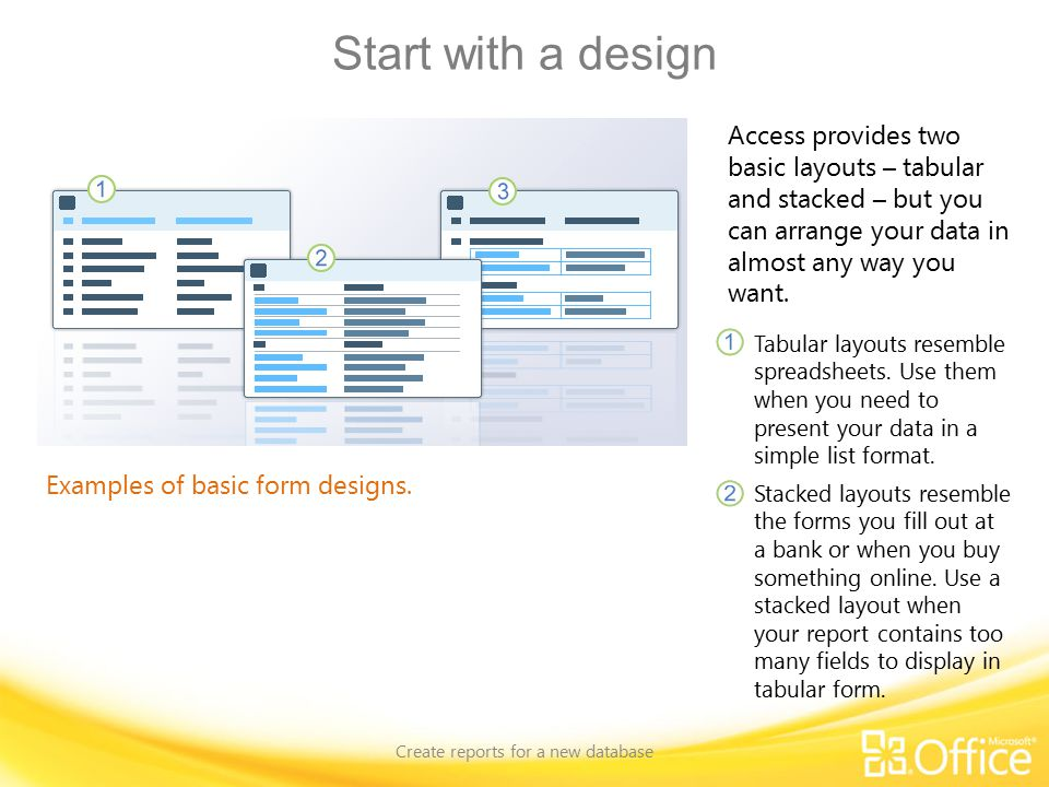 Start with a design Create reports for a new database Examples of basic form designs.