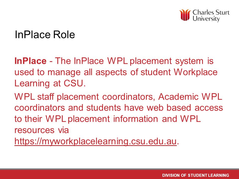 DO NOT PLACE ANY TEXT OR GRAPHICS ABOVE THE GUIDELINE SHOWN DO NOT PLACE ANY TEXT OR GRAPHICS BELOW THE GUIDELINE SHOWN TO EDIT GRAPHICS IN THE MASTER SELECT: VIEW > SLIDE MASTER TO APPLY PAGE STYLES RIGHT CLICK YOUR PAGE >LAYOUT DIVISION OF STUDENT LEARNING TO EDIT THE FOOTER IN THE MASTER SELECT: VIEW > SLIDE MASTER InPlace Role InPlace - The InPlace WPL placement system is used to manage all aspects of student Workplace Learning at CSU.