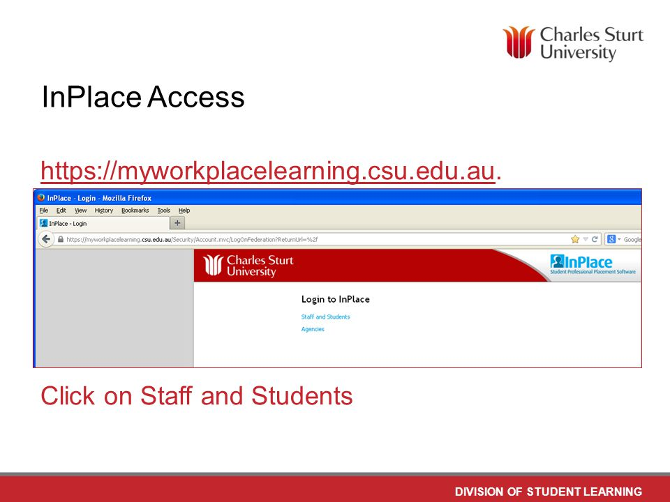DO NOT PLACE ANY TEXT OR GRAPHICS ABOVE THE GUIDELINE SHOWN DO NOT PLACE ANY TEXT OR GRAPHICS BELOW THE GUIDELINE SHOWN TO EDIT GRAPHICS IN THE MASTER SELECT: VIEW > SLIDE MASTER TO APPLY PAGE STYLES RIGHT CLICK YOUR PAGE >LAYOUT DIVISION OF STUDENT LEARNING TO EDIT THE FOOTER IN THE MASTER SELECT: VIEW > SLIDE MASTER InPlace Access https://myworkplacelearning.csu.edu.auhttps://myworkplacelearning.csu.edu.au.