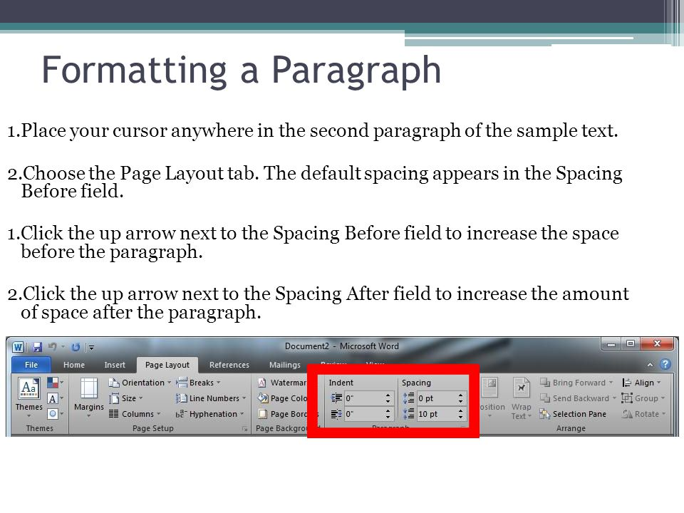 Formatting a Paragraph 1.Place your cursor anywhere in the second paragraph of the sample text. 2.Choose the Page Layout tab. The default spacing appe