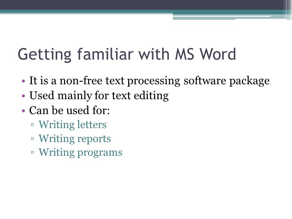 Getting familiar with MS Word It is a non-free text processing software package Used mainly for text editing Can be used for: ▫Writing letters ▫Writin