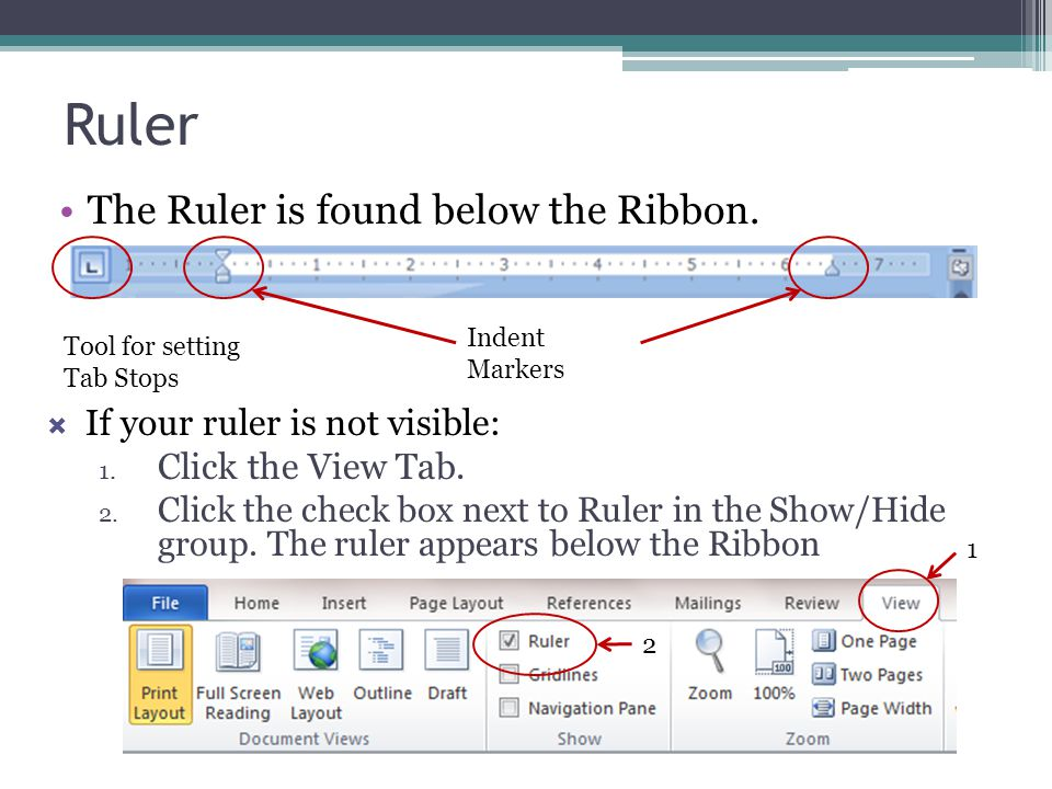 Ruler The Ruler is found below the Ribbon.  If your ruler is not visible: 1. Click the View Tab. 2. Click the check box next to Ruler in the Show/Hid