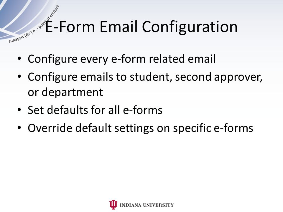 E-Form Email Configuration Configure every e-form related email Configure emails to student, second approver, or department Set defaults for all e-forms Override default settings on specific e-forms