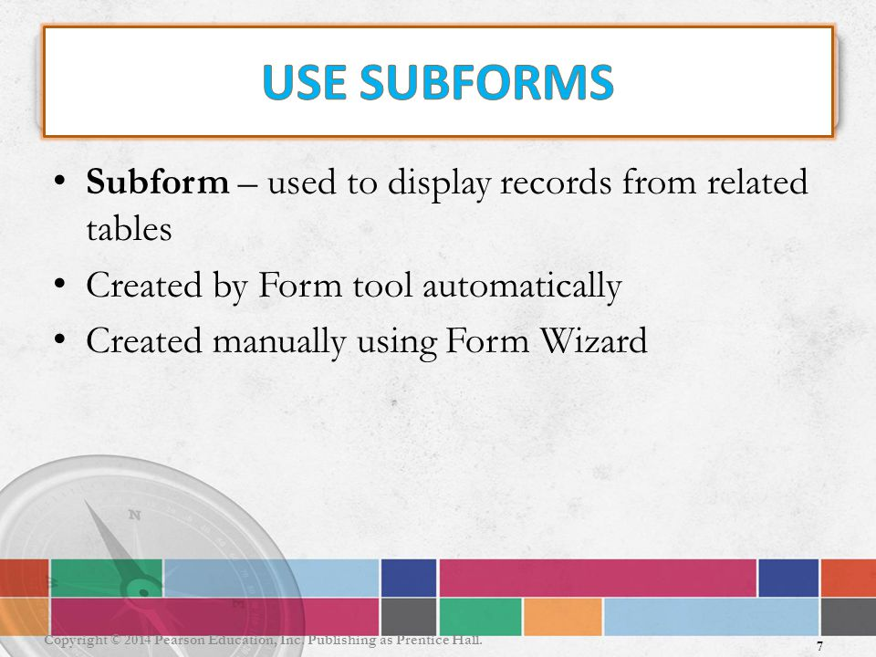 Subform – used to display records from related tables Created by Form tool automatically Created manually using Form Wizard 7 Copyright © 2014 Pearson