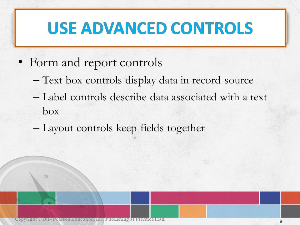 Form and report controls – Text box controls display data in record source – Label controls describe data associated with a text box – Layout controls