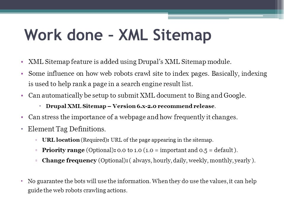 Work done – XML Sitemap XML Sitemap feature is added using Drupal's XML Sitemap module. Some influence on how web robots crawl site to index pages. Ba
