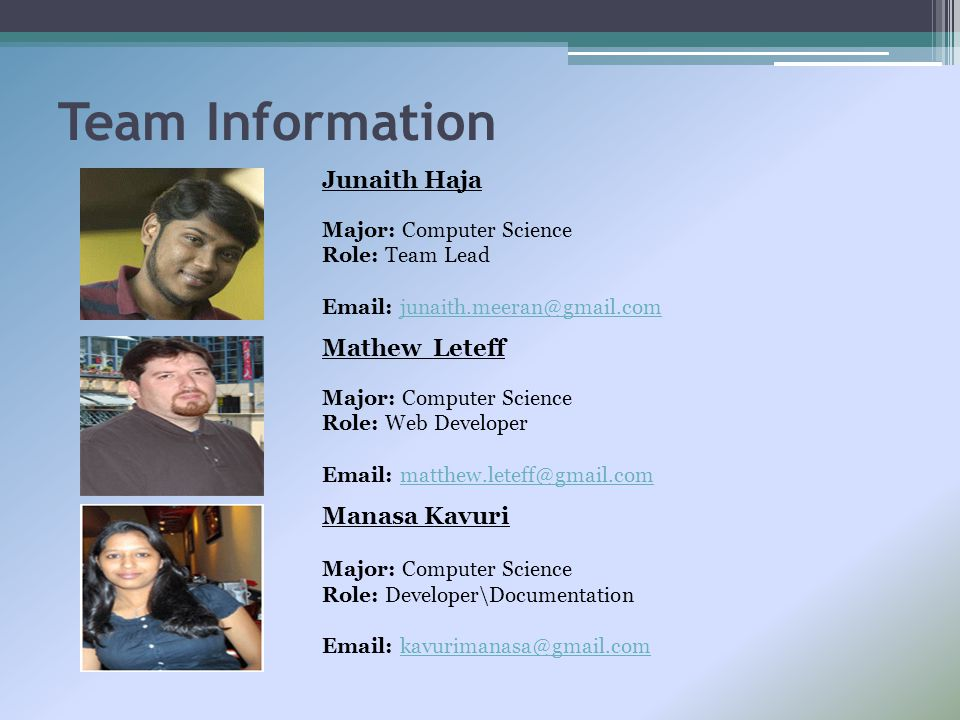 Team Information Junaith Haja Major: Computer Science Role: Team Lead Email: junaith.meeran@gmail.comjunaith.meeran@gmail.com Mathew Leteff Major: Com