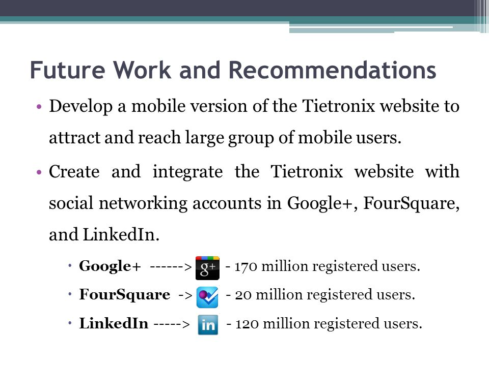 Future Work and Recommendations Develop a mobile version of the Tietronix website to attract and reach large group of mobile users.