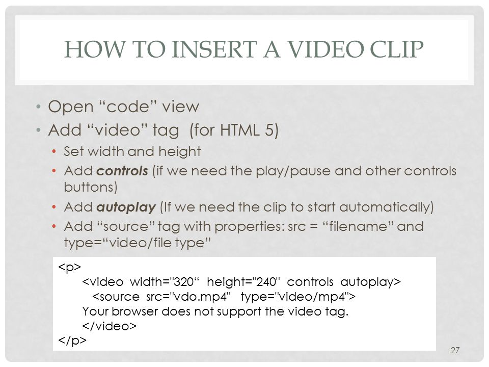 HOW TO INSERT A VIDEO CLIP Open code view Add video tag (for HTML 5) Set width and height Add controls (if we need the play/pause and other controls buttons) Add autoplay (If we need the clip to start automatically) Add source tag with properties: src = filename and type= video/file type 27 Your browser does not support the video tag.