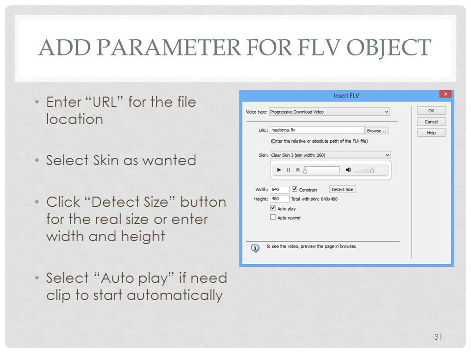 ADD PARAMETER FOR FLV OBJECT Enter URL for the file location Select Skin as wanted Click Detect Size button for the real size or enter width and height Select Auto play if need clip to start automatically 31
