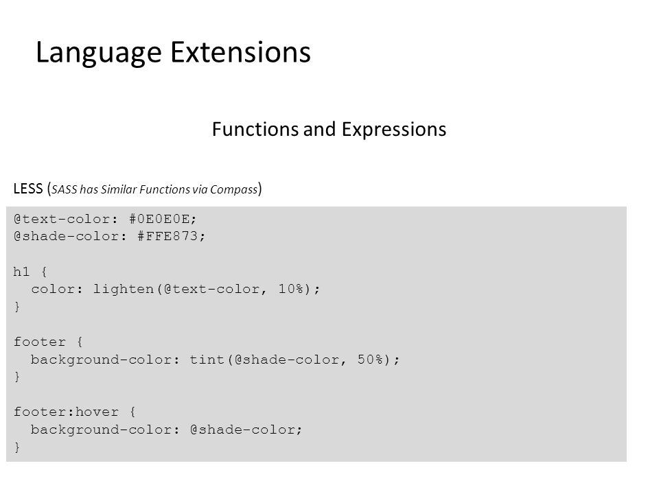 Language Extensions Functions and Expressions @text-color: #0E0E0E; @shade-color: #FFE873; h1 { color: lighten(@text-color, 10%); } footer { background-color: tint(@shade-color, 50%); } footer:hover { background-color: @shade-color; } LESS ( SASS has Similar Functions via Compass )