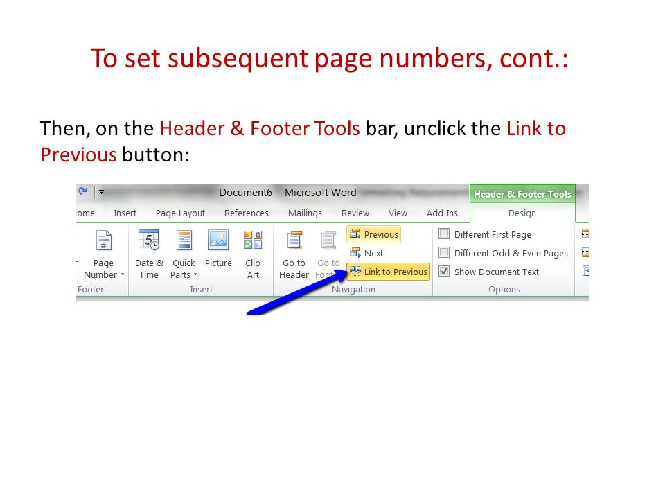 To set subsequent page numbers, cont.: Then, on the Header & Footer Tools bar, unclick the Link to Previous button: