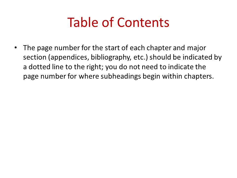 Table of Contents The page number for the start of each chapter and major section (appendices, bibliography, etc.) should be indicated by a dotted line to the right; you do not need to indicate the page number for where subheadings begin within chapters.