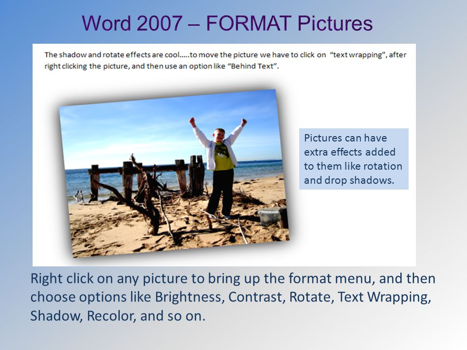 Right click on any picture to bring up the format menu, and then choose options like Brightness, Contrast, Rotate, Text Wrapping, Shadow, Recolor, and so on.