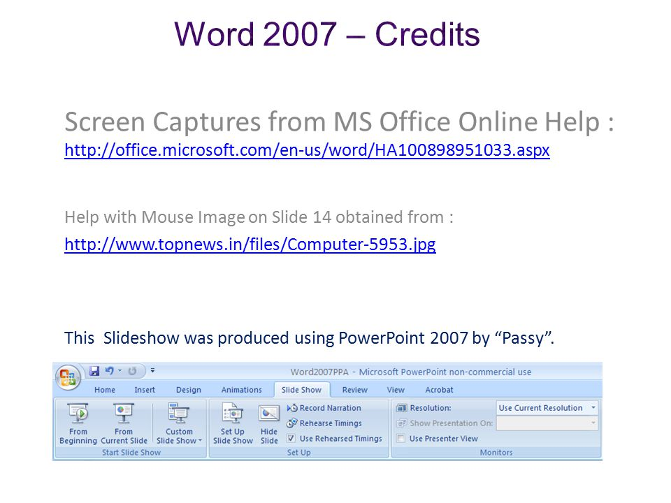 Screen Captures from MS Office Online Help : http://office.microsoft.com/en-us/word/HA100898951033.aspx Help with Mouse Image on Slide 14 obtained from : http://office.microsoft.com/en-us/word/HA100898951033.aspx http://www.topnews.in/files/Computer-5953.jpg This Slideshow was produced using PowerPoint 2007 by Passy .