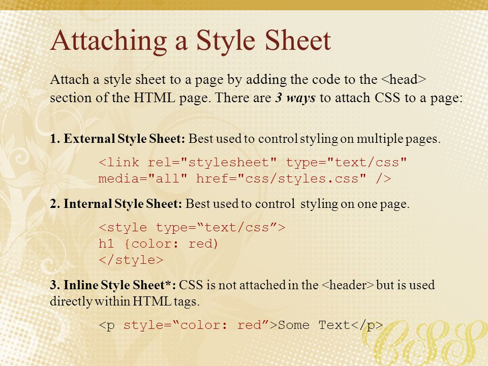 Attaching a Style Sheet Attach a style sheet to a page by adding the code to the section of the HTML page. There are 3 ways to attach CSS to a page: 1