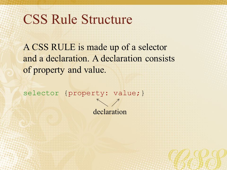 CSS Rule Structure A CSS RULE is made up of a selector and a declaration. A declaration consists of property and value. selector {property: value;} de